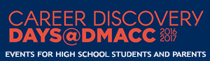 Career Discovery Days@DMACC 2016-17. Events for High School Students and Parents