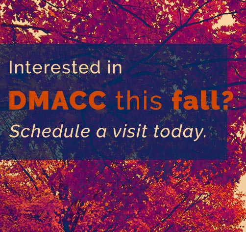 Interested in DMACC this fall? Schedule a visit today.