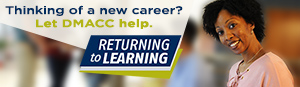 Thinking of a new career. Let DMACC Help. Returning to Learning.