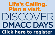 Life's Calling. Plan a visit. Discover DMACC Days. Click here to register.
