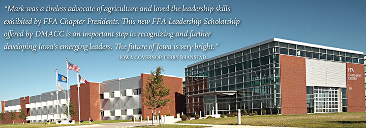 """Mark was a tireless advocate of agriculture and loved the leadership skills exhibited by FFA Chapter Presidents. This new FFA Leadership Scholarship offered by DMACC is an important step in recognizing and further developing Iowa's emerging leaders. the future of Iowa is very bright."