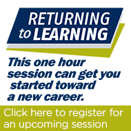 Returning to Learning. This one hour session can get you started toward a new career. Register for an upcoming session.